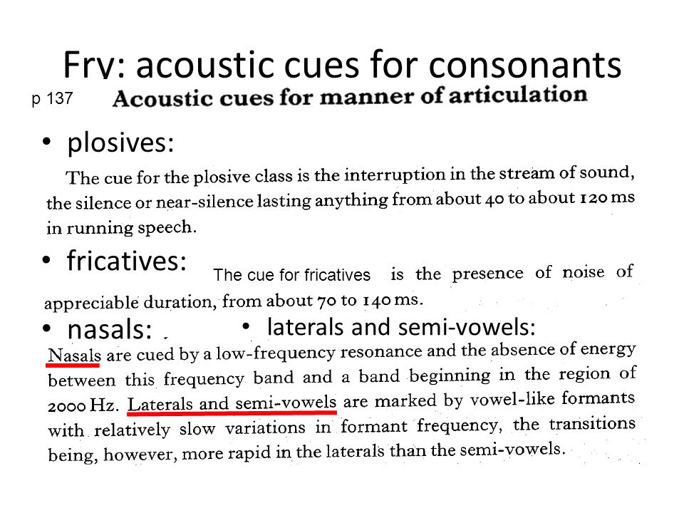 Fry: acoustic cues for consonants p 137 plosives: fricatives: The cue for fricatives nasals: laterals and semi-vowels: