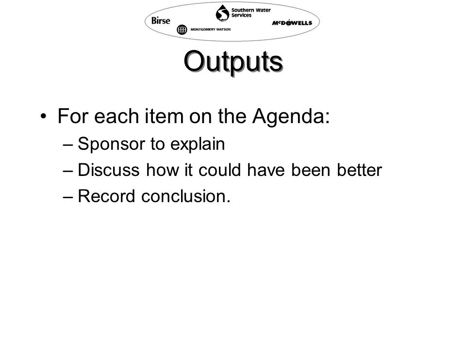 Outputs For each item on the Agenda: –Sponsor to explain –Discuss how it could have been better –Record conclusion.