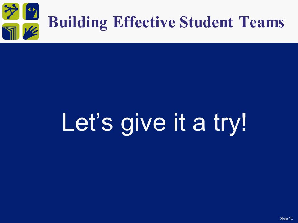 Slide 12 Building Effective Student Teams Let's give it a try!