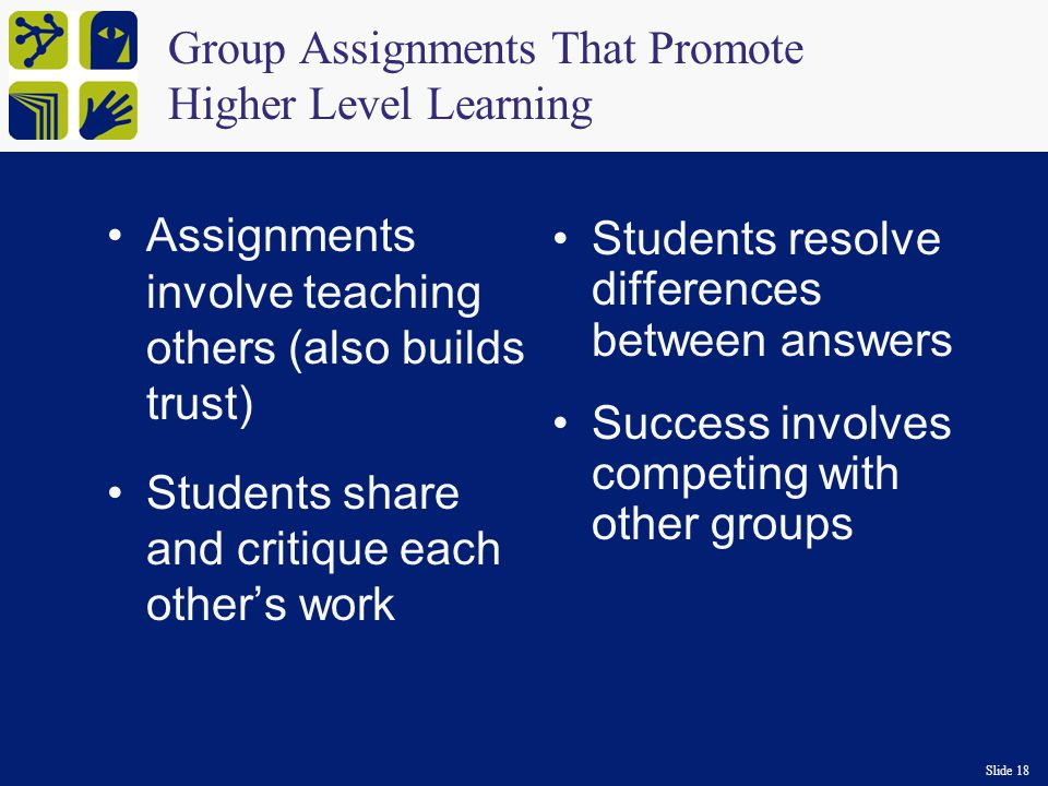 Slide 18 Group Assignments That Promote Higher Level Learning Assignments involve teaching others (also builds trust) Students share and critique each other's work Students resolve differences between answers Success involves competing with other groups