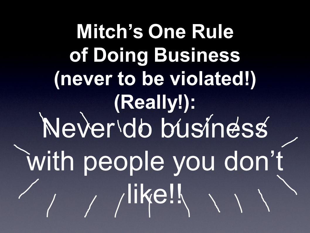 Mitch's One Rule of Doing Business (never to be violated!) (Really!): Never do business with people you don't like!!