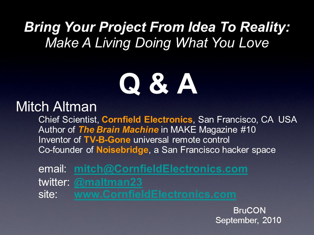 BruCON September, 2010 Bring Your Project From Idea To Reality: Make A Living Doing What You Love Q & A Mitch Altman Chief Scientist, Cornfield Electronics, San Francisco, CA USA Author of The Brain Machine in MAKE Magazine #10 Inventor of TV-B-Gone universal remote control Co-founder of Noisebridge, a San Francisco hacker space email: mitch@CornfieldElectronics.commitch@CornfieldElectronics.com twitter: @maltman23 site: www.CornfieldElectronics.com