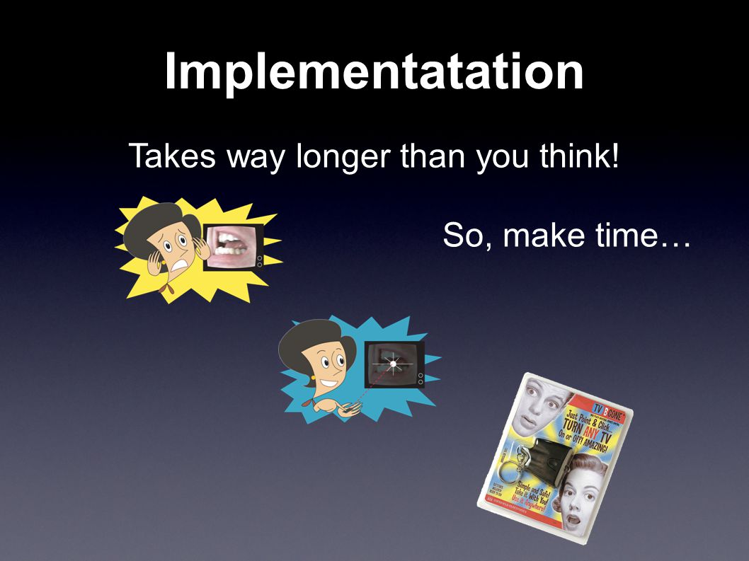 Implementatation Takes way longer than you think! So, make time…