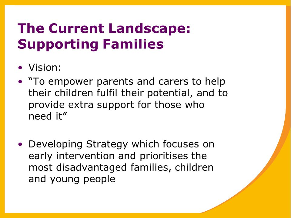 The Current Landscape: Supporting Families Vision: To empower parents and carers to help their children fulfil their potential, and to provide extra support for those who need it Developing Strategy which focuses on early intervention and prioritises the most disadvantaged families, children and young people
