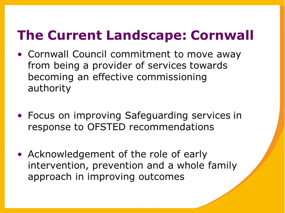 The Current Landscape: Cornwall Cornwall Council commitment to move away from being a provider of services towards becoming an effective commissioning authority Focus on improving Safeguarding services in response to OFSTED recommendations Acknowledgement of the role of early intervention, prevention and a whole family approach in improving outcomes