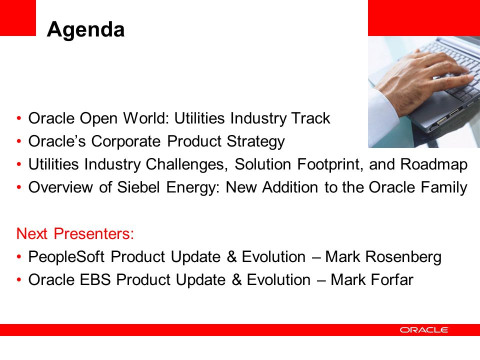 Agenda Oracle Open World: Utilities Industry Track Oracle's Corporate Product Strategy Utilities Industry Challenges, Solution Footprint, and Roadmap Overview of Siebel Energy: New Addition to the Oracle Family Next Presenters: PeopleSoft Product Update & Evolution – Mark Rosenberg Oracle EBS Product Update & Evolution – Mark Forfar