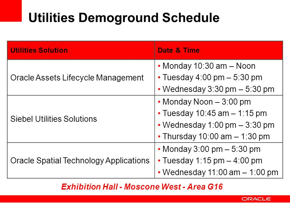 Utilities Demoground Schedule Utilities SolutionDate & Time Oracle Assets Lifecycle Management Monday 10:30 am – Noon Tuesday 4:00 pm – 5:30 pm Wednesday 3:30 pm – 5:30 pm Siebel Utilities Solutions Monday Noon – 3:00 pm Tuesday 10:45 am – 1:15 pm Wednesday 1:00 pm – 3:30 pm Thursday 10:00 am – 1:30 pm Oracle Spatial Technology Applications Monday 3:00 pm – 5:30 pm Tuesday 1:15 pm – 4:00 pm Wednesday 11:00 am – 1:00 pm Exhibition Hall - Moscone West - Area G16