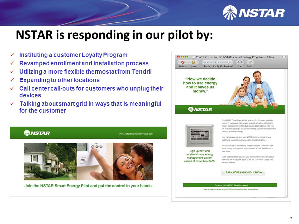 NSTAR is responding in our pilot by: Instituting a customer Loyalty Program Revamped enrollment and installation process Utilizing a more flexible thermostat from Tendril Expanding to other locations Call center call-outs for customers who unplug their devices Talking about smart grid in ways that is meaningful for the customer 7
