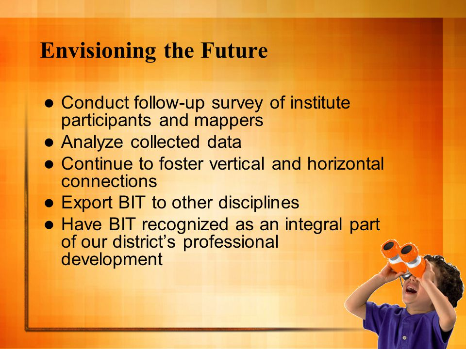 Envisioning the Future Conduct follow-up survey of institute participants and mappers Analyze collected data Continue to foster vertical and horizontal connections Export BIT to other disciplines Have BIT recognized as an integral part of our district's professional development