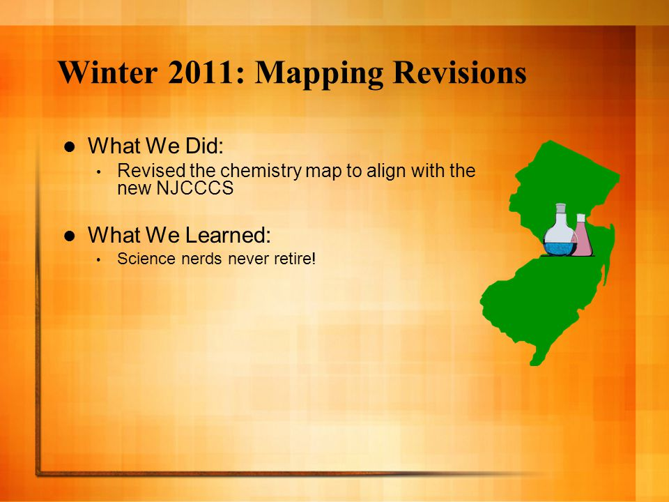 Winter 2011: Mapping Revisions What We Did: Revised the chemistry map to align with the new NJCCCS What We Learned: Science nerds never retire!