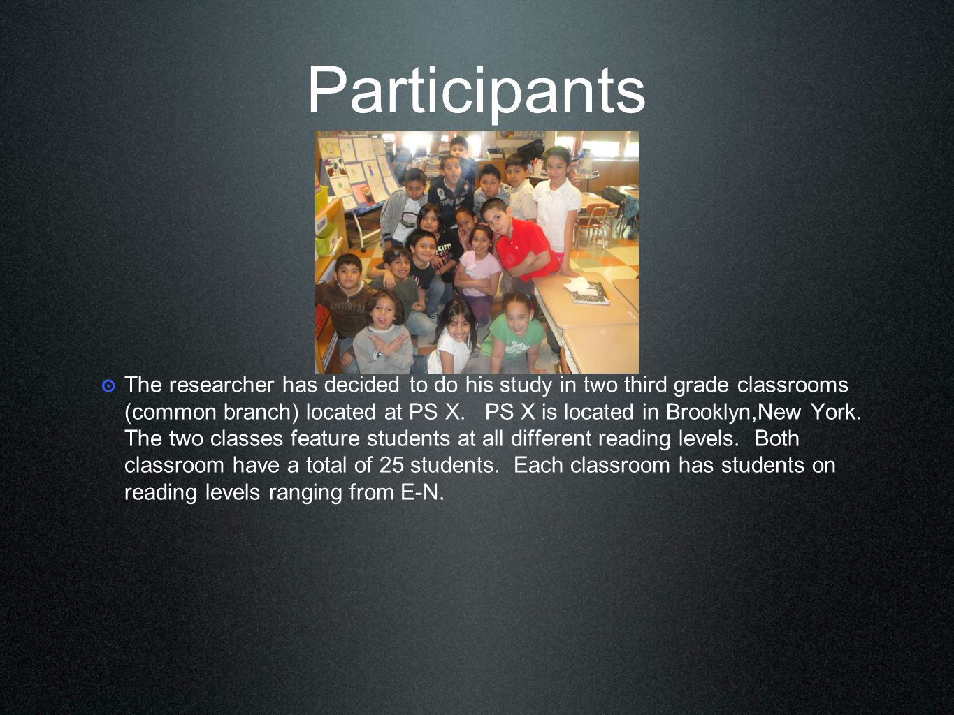 Participants ๏ The researcher has decided to do his study in two third grade classrooms (common branch) located at PS X.