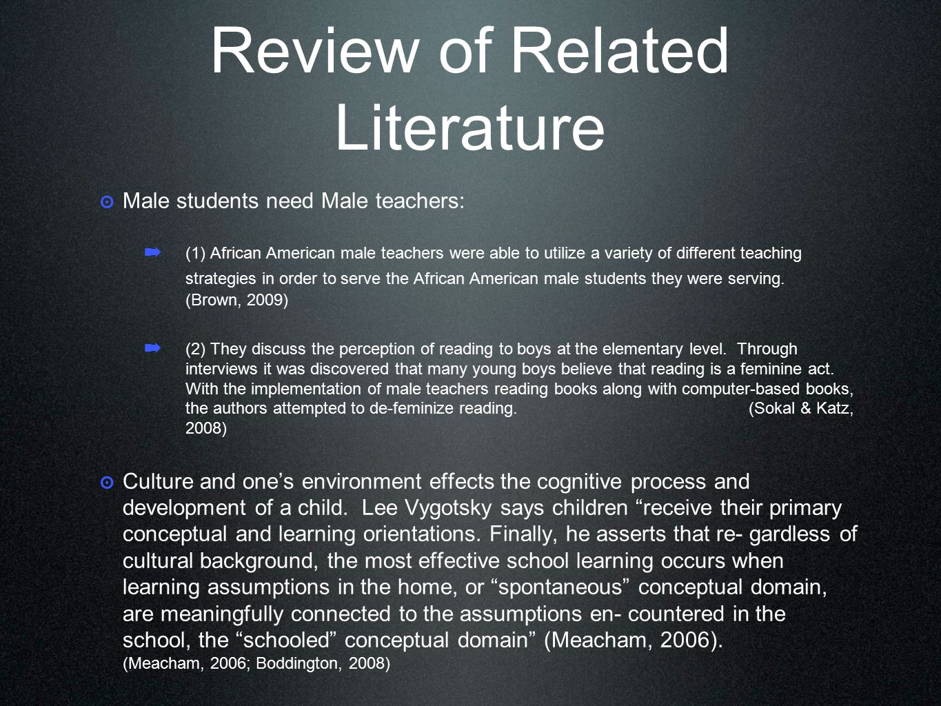 Review of Related Literature ๏ Male students need Male teachers: ➡ (1) African American male teachers were able to utilize a variety of different teaching strategies in order to serve the African American male students they were serving.