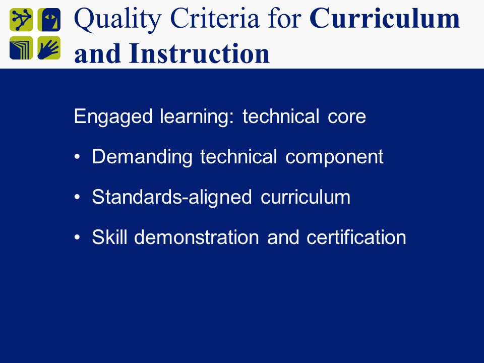 Quality Criteria for Curriculum and Instruction Engaged learning: technical core Demanding technical component Standards-aligned curriculum Skill demonstration and certification