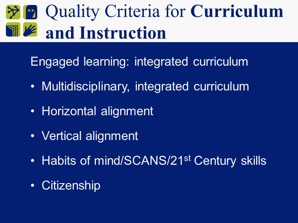 Quality Criteria for Curriculum and Instruction Engaged learning: integrated curriculum Multidisciplinary, integrated curriculum Horizontal alignment Vertical alignment Habits of mind/SCANS/21 st Century skills Citizenship