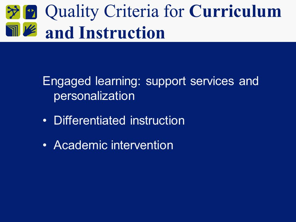 Quality Criteria for Curriculum and Instruction Engaged learning: support services and personalization Differentiated instruction Academic intervention