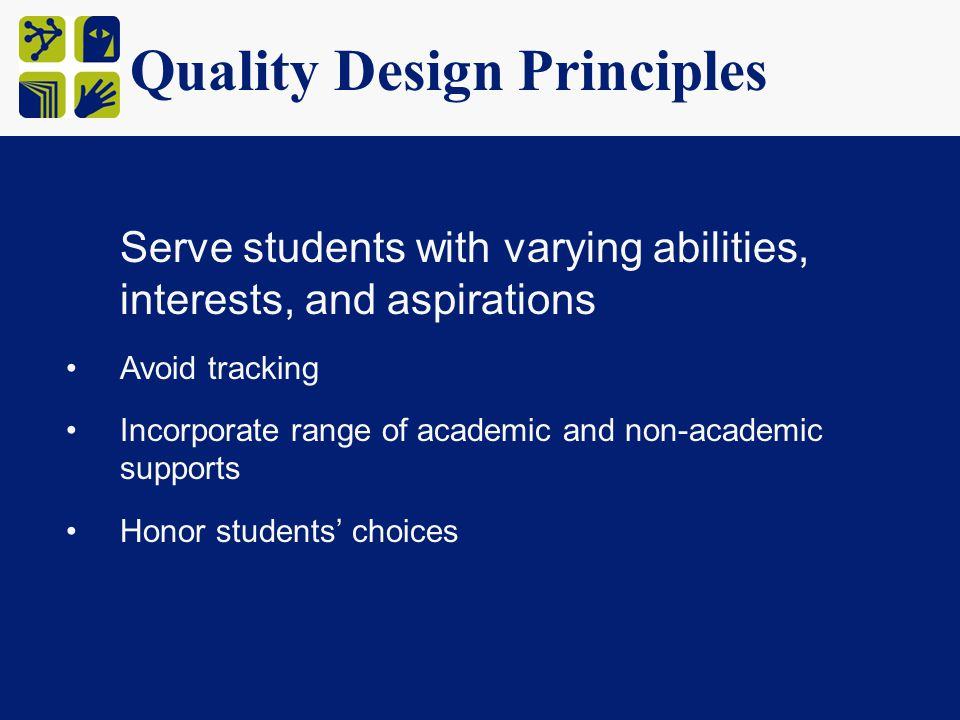 Quality Design Principles Serve students with varying abilities, interests, and aspirations Avoid tracking Incorporate range of academic and non-academic supports Honor students' choices
