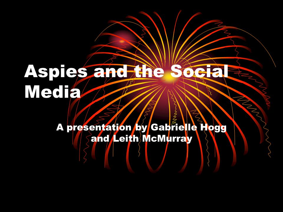 Aspies and the Social Media A presentation by Gabrielle Hogg and Leith McMurray