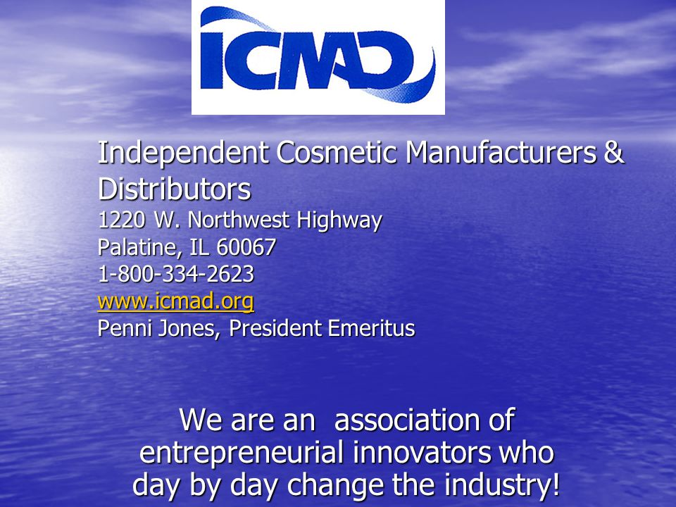 Independent Cosmetic Manufacturers & Distributors 1220 W. Northwest Highway Palatine, IL 60067 1-800-334-2623 www.icmad.org Penni Jones, President Eme