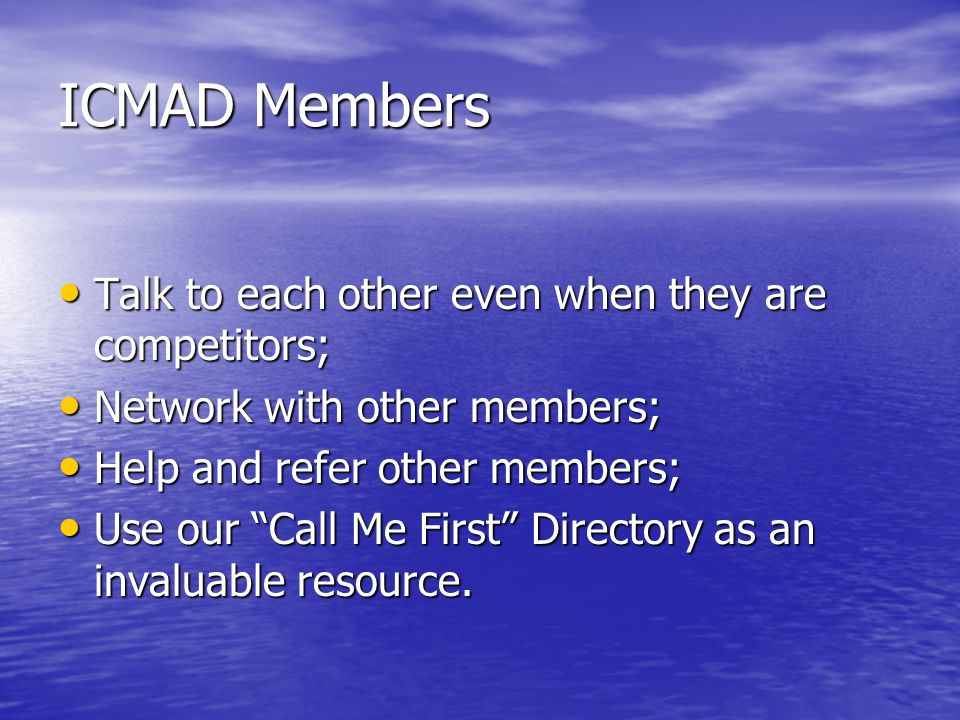 ICMAD Members Talk to each other even when they are competitors; Talk to each other even when they are competitors; Network with other members; Networ
