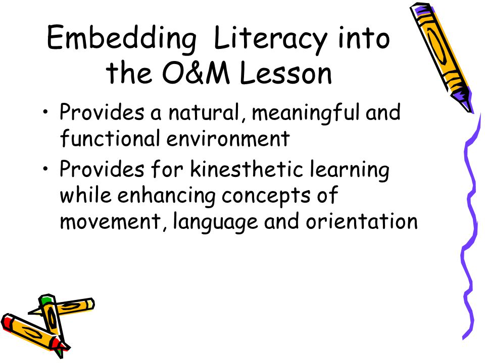 Embedding Literacy into the O&M Lesson Provides a natural, meaningful and functional environment Provides for kinesthetic learning while enhancing concepts of movement, language and orientation