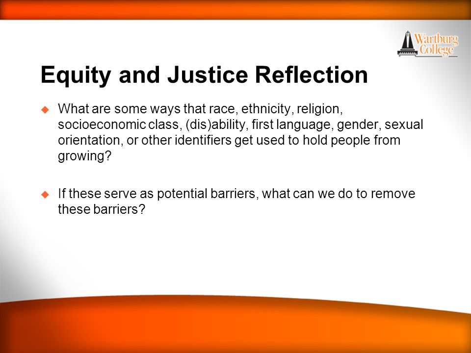 Equity and Justice Reflection u What are some ways that race, ethnicity, religion, socioeconomic class, (dis)ability, first language, gender, sexual orientation, or other identifiers get used to hold people from growing.