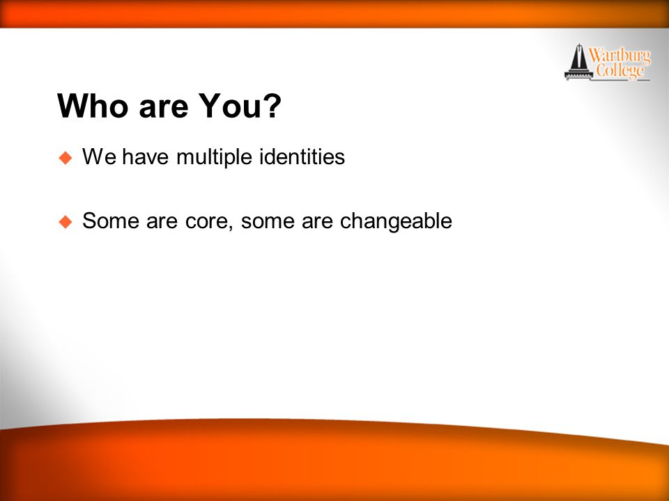 Who are You u We have multiple identities u Some are core, some are changeable
