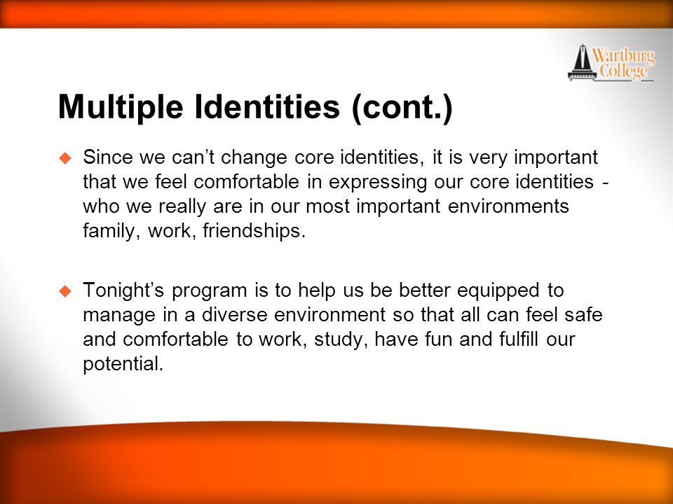 Multiple Identities (cont.) u Since we can't change core identities, it is very important that we feel comfortable in expressing our core identities -