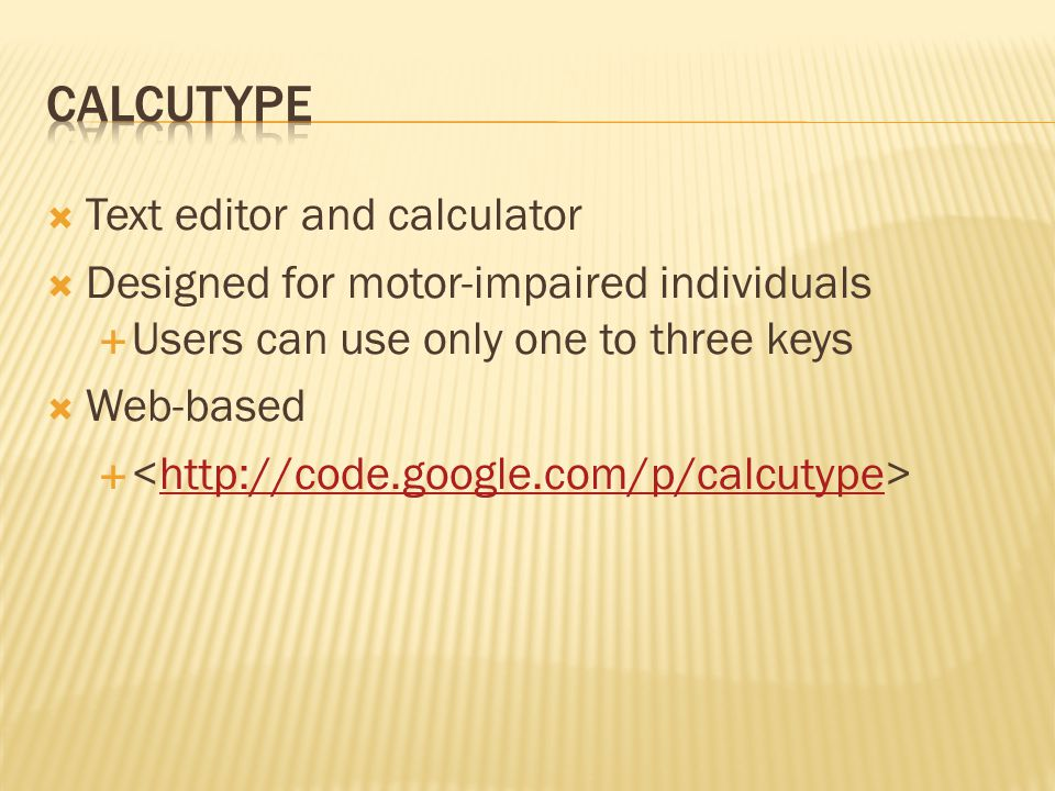  Text editor and calculator  Designed for motor-impaired individuals  Users can use only one to three keys  Web-based  http://code.google.com/p/c