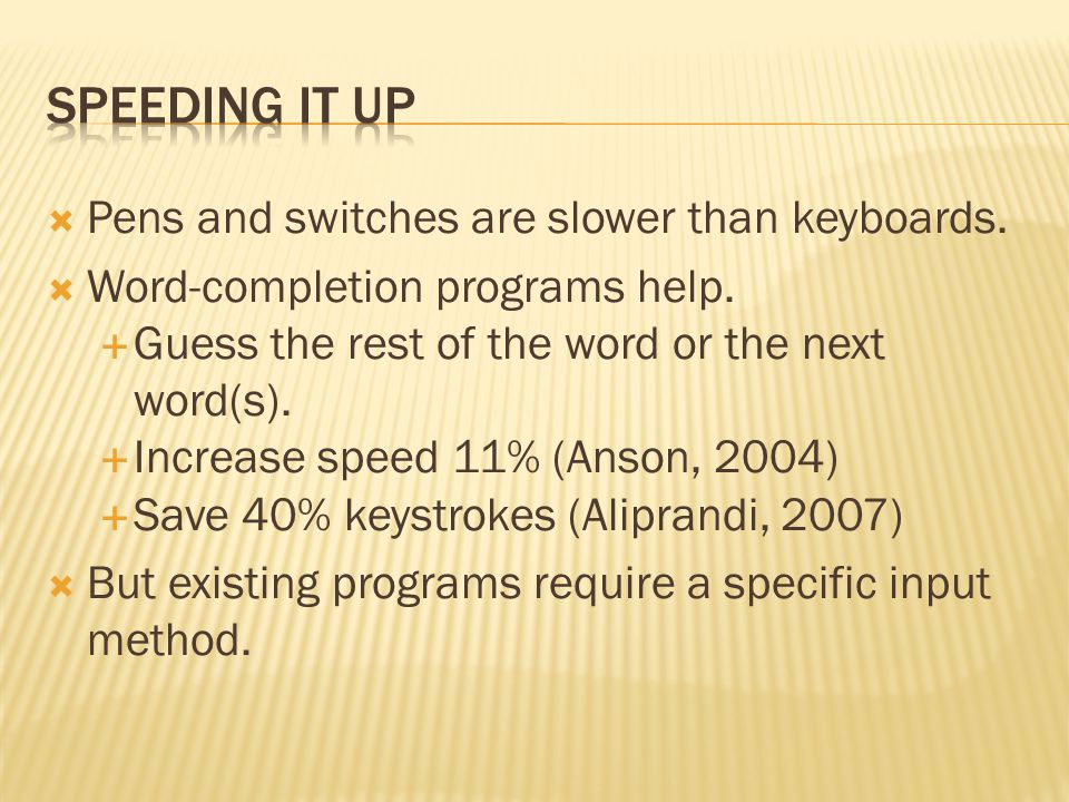  Pens and switches are slower than keyboards.  Word-completion programs help.