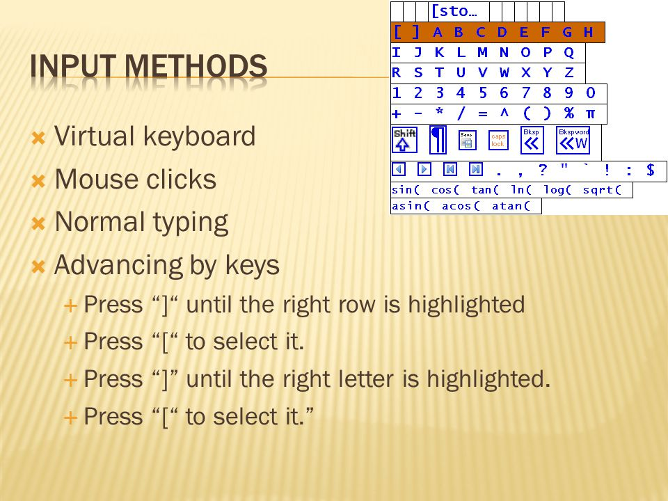  Virtual keyboard  Mouse clicks  Normal typing  Advancing by keys  Press ] until the right row is highlighted  Press [ to select it.