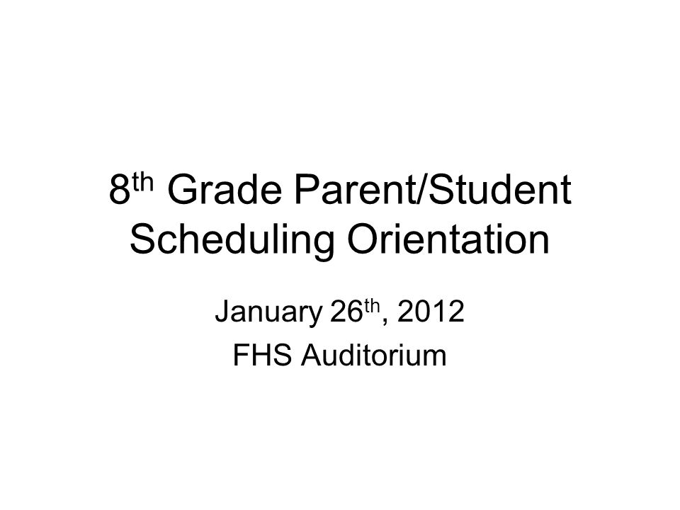 8 th Grade Parent/Student Scheduling Orientation January 26 th, 2012 FHS Auditorium