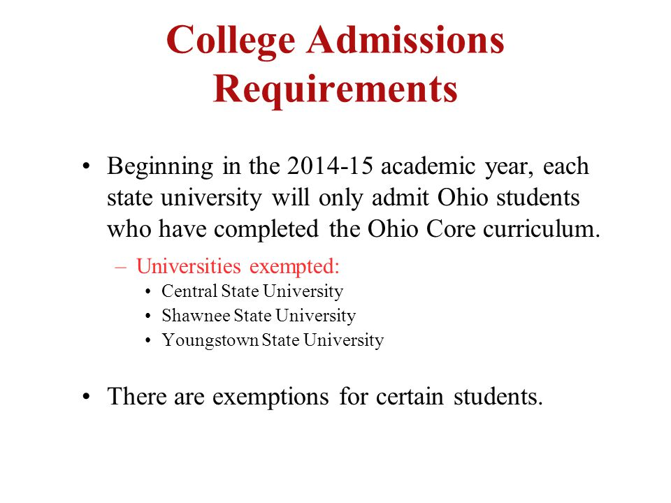 College Admissions Requirements Beginning in the 2014-15 academic year, each state university will only admit Ohio students who have completed the Ohio Core curriculum.