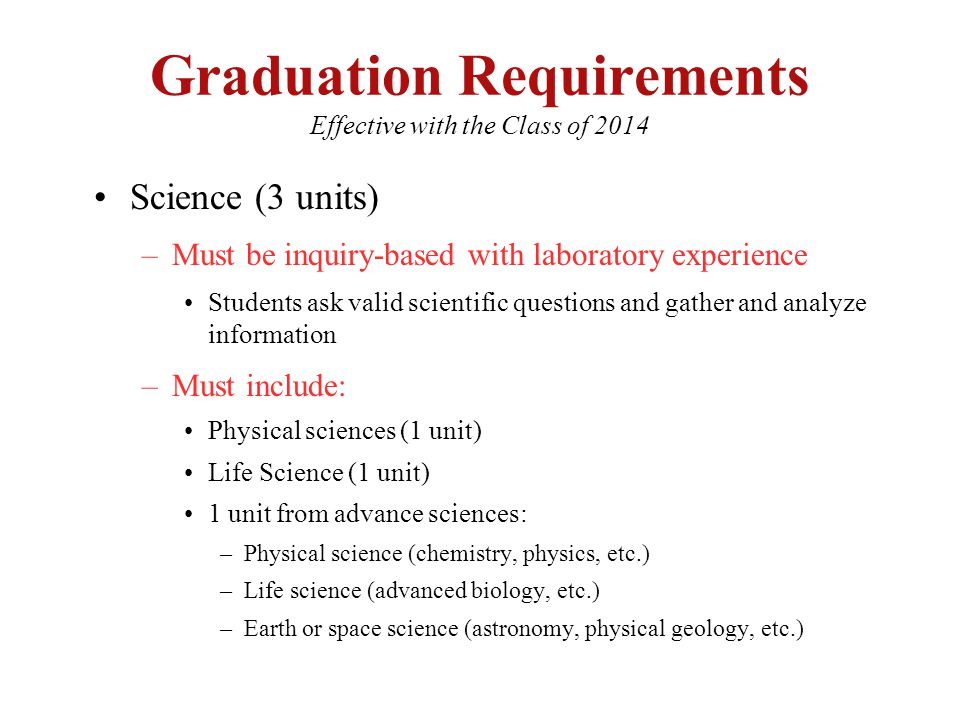 Graduation Requirements Effective with the Class of 2014 Science (3 units) –Must be inquiry-based with laboratory experience Students ask valid scientific questions and gather and analyze information –Must include: Physical sciences (1 unit) Life Science (1 unit) 1 unit from advance sciences: –Physical science (chemistry, physics, etc.) –Life science (advanced biology, etc.) –Earth or space science (astronomy, physical geology, etc.)