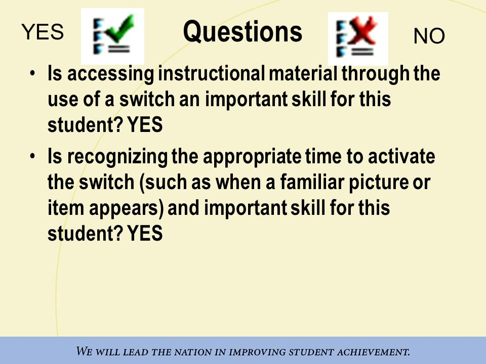 Questions Is accessing instructional material through the use of a switch an important skill for this student? YES Is recognizing the appropriate time