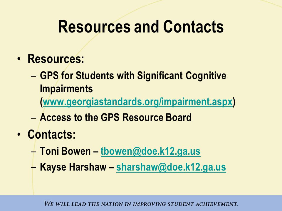 Resources and Contacts Resources: – GPS for Students with Significant Cognitive Impairments (www.georgiastandards.org/impairment.aspx)www.georgiastand