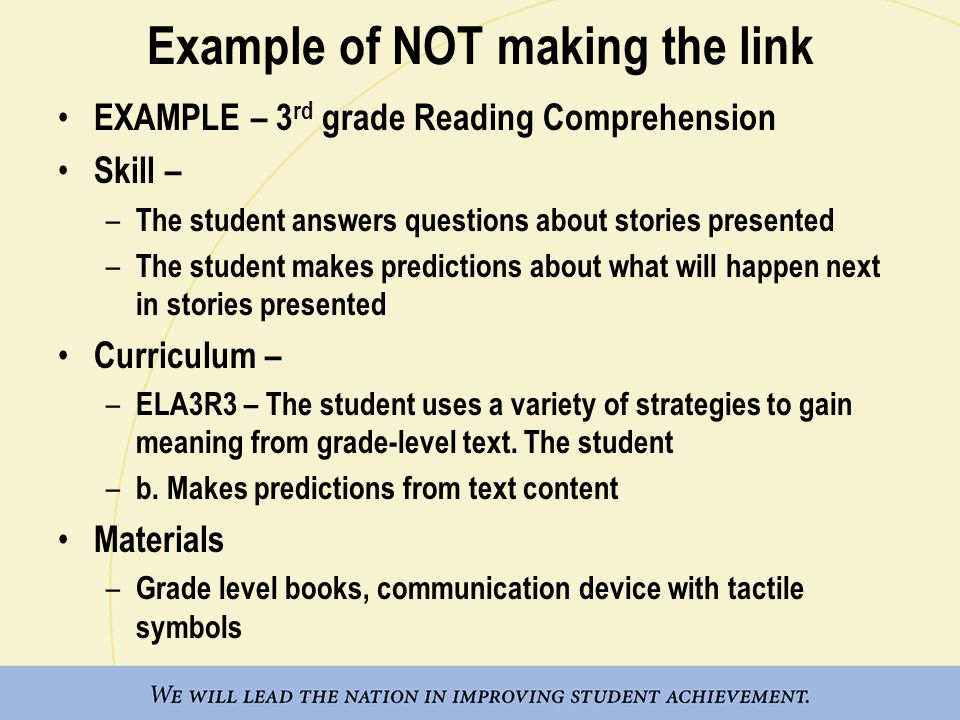 Example of NOT making the link EXAMPLE – 3 rd grade Reading Comprehension Skill – – The student answers questions about stories presented – The studen