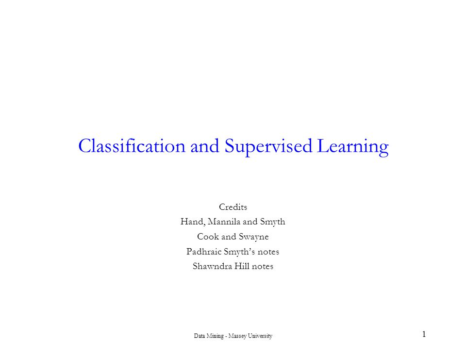 Data Mining - Massey University 1 Classification and Supervised Learning Credits Hand, Mannila and Smyth Cook and Swayne Padhraic Smyth's notes Shawnd