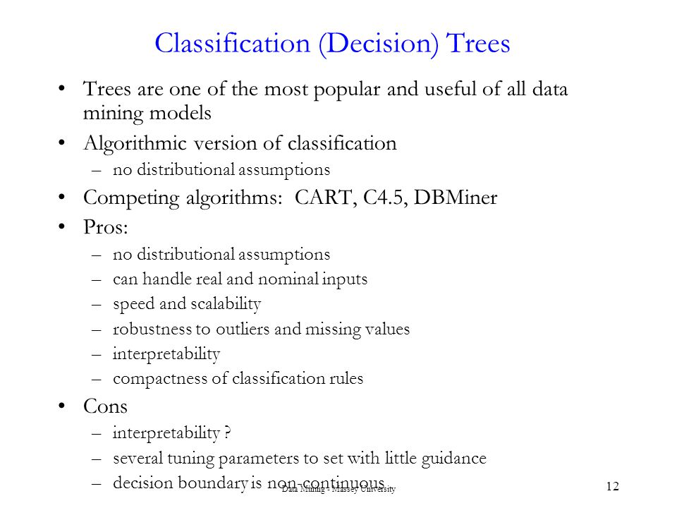 Data Mining - Massey University 12 Classification (Decision) Trees Trees are one of the most popular and useful of all data mining models Algorithmic