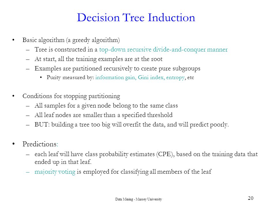 Data Mining - Massey University 20 Decision Tree Induction Basic algorithm (a greedy algorithm) –Tree is constructed in a top-down recursive divide-an