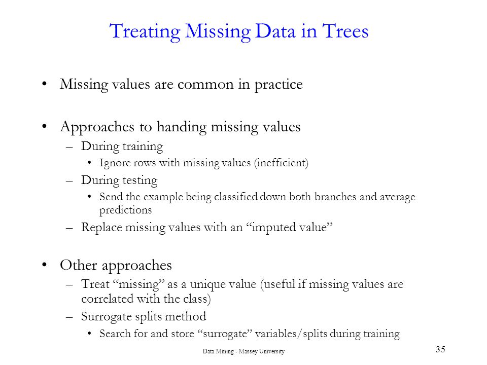 Data Mining - Massey University 35 Treating Missing Data in Trees Missing values are common in practice Approaches to handing missing values –During t