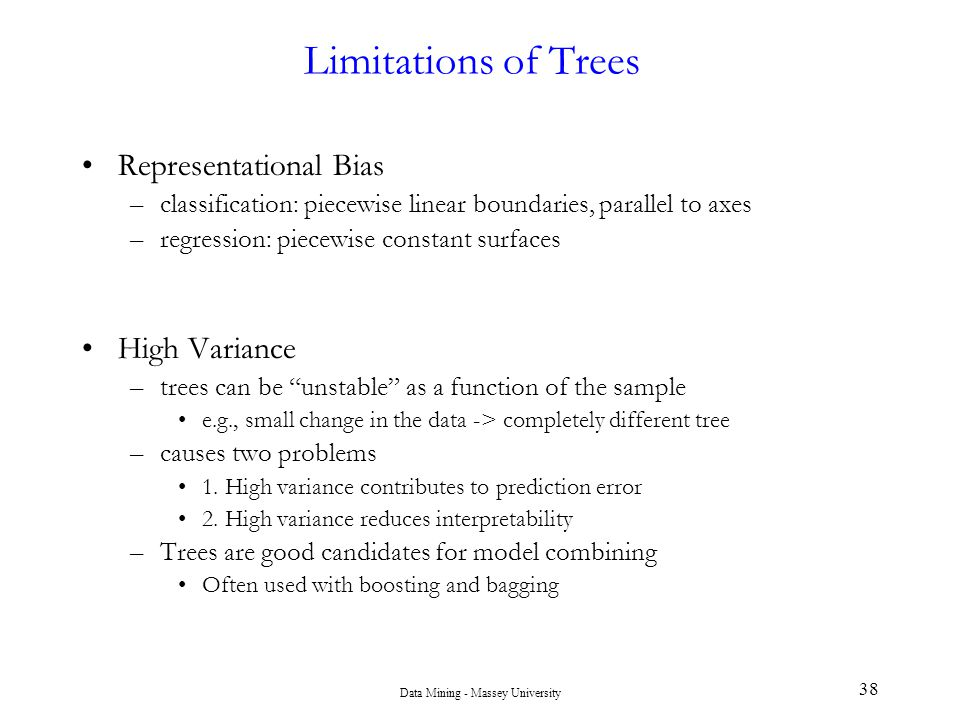 Data Mining - Massey University 38 Limitations of Trees Representational Bias –classification: piecewise linear boundaries, parallel to axes –regressi