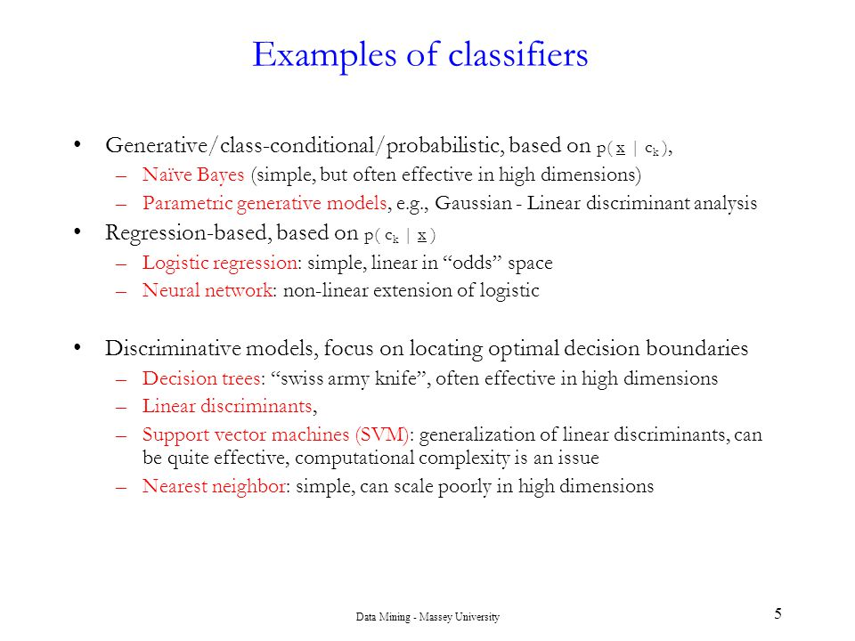 Data Mining - Massey University 6 Evaluation of Classifiers Already seen some of this… Assume output is probability vector for each class Classification error –P(true Y | predicted Y) ROC Area –area under ROC plot top-k analysis –sometimes all you care about is how well you can do at the top of the list plan A: top 50 candidates have 44 sales, top 500 have 300 sales plan B: top 50 have 48 sales, top 500 have 270 sales which do you choose.