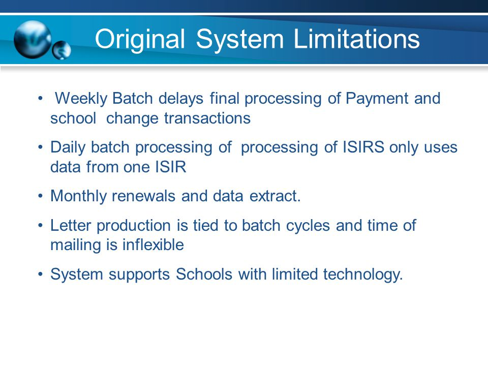 Original System Limitations Weekly Batch delays final processing of Payment and school change transactions Daily batch processing of processing of ISIRS only uses data from one ISIR Monthly renewals and data extract.