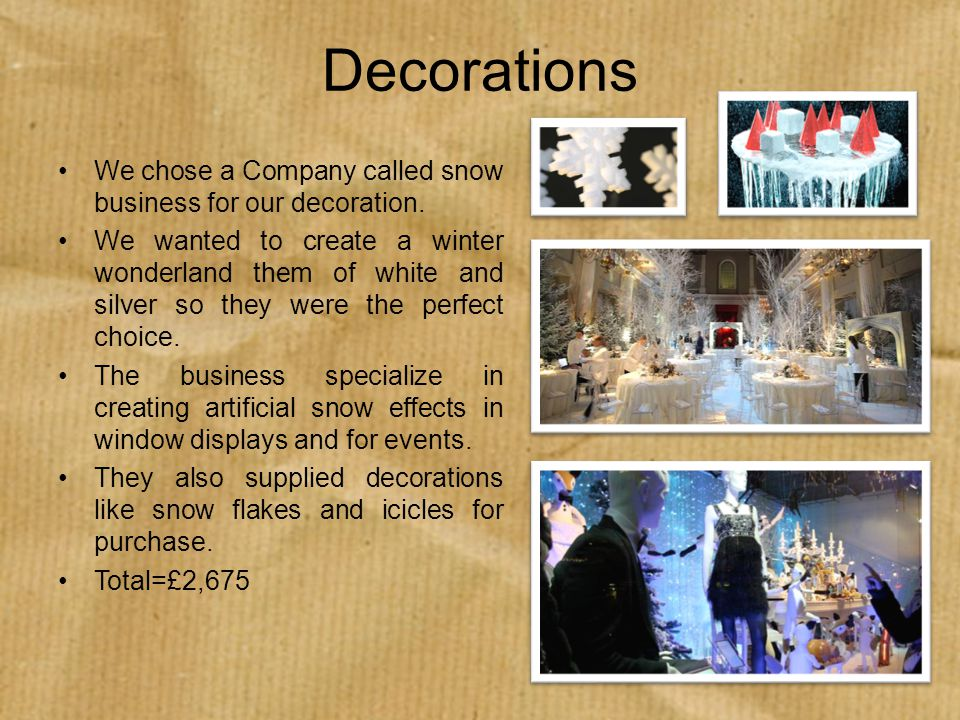 Decorations We chose a Company called snow business for our decoration. We wanted to create a winter wonderland them of white and silver so they were