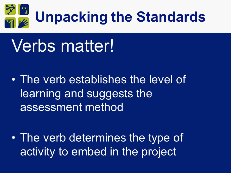 Verbs matter! The verb establishes the level of learning and suggests the assessment method The verb determines the type of activity to embed in the p