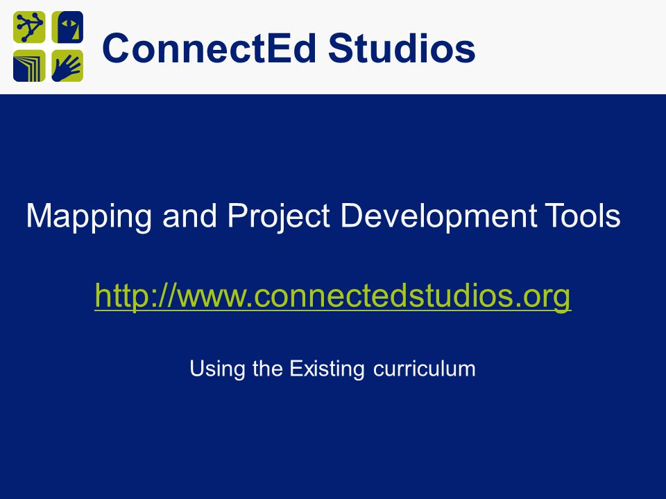 ConnectEd Studios Mapping and Project Development Tools http://www.connectedstudios.org Using the Existing curriculum