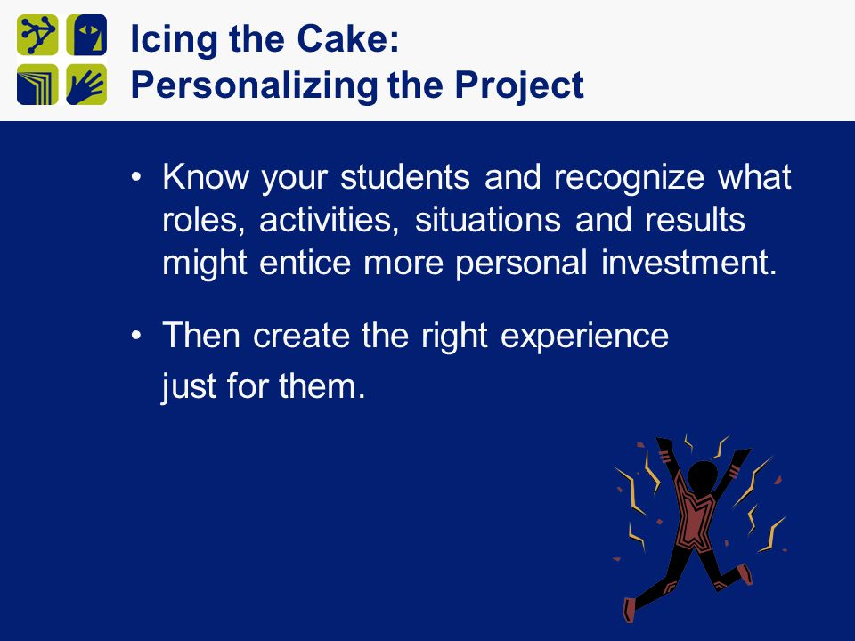 Icing the Cake: Personalizing the Project Know your students and recognize what roles, activities, situations and results might entice more personal i
