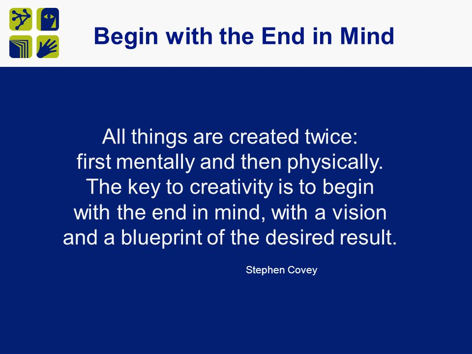 All things are created twice: first mentally and then physically. The key to creativity is to begin with the end in mind, with a vision and a blueprin