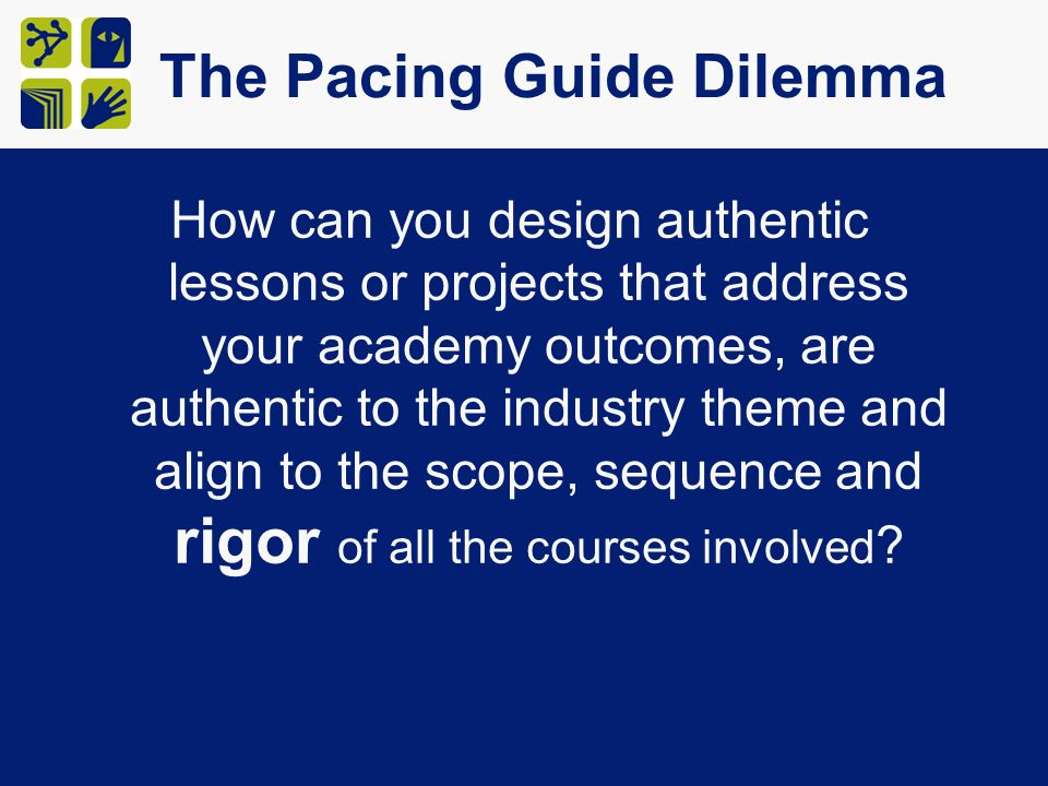 The Pacing Guide Dilemma How can you design authentic lessons or projects that address your academy outcomes, are authentic to the industry theme and align to the scope, sequence and rigor of all the courses involved