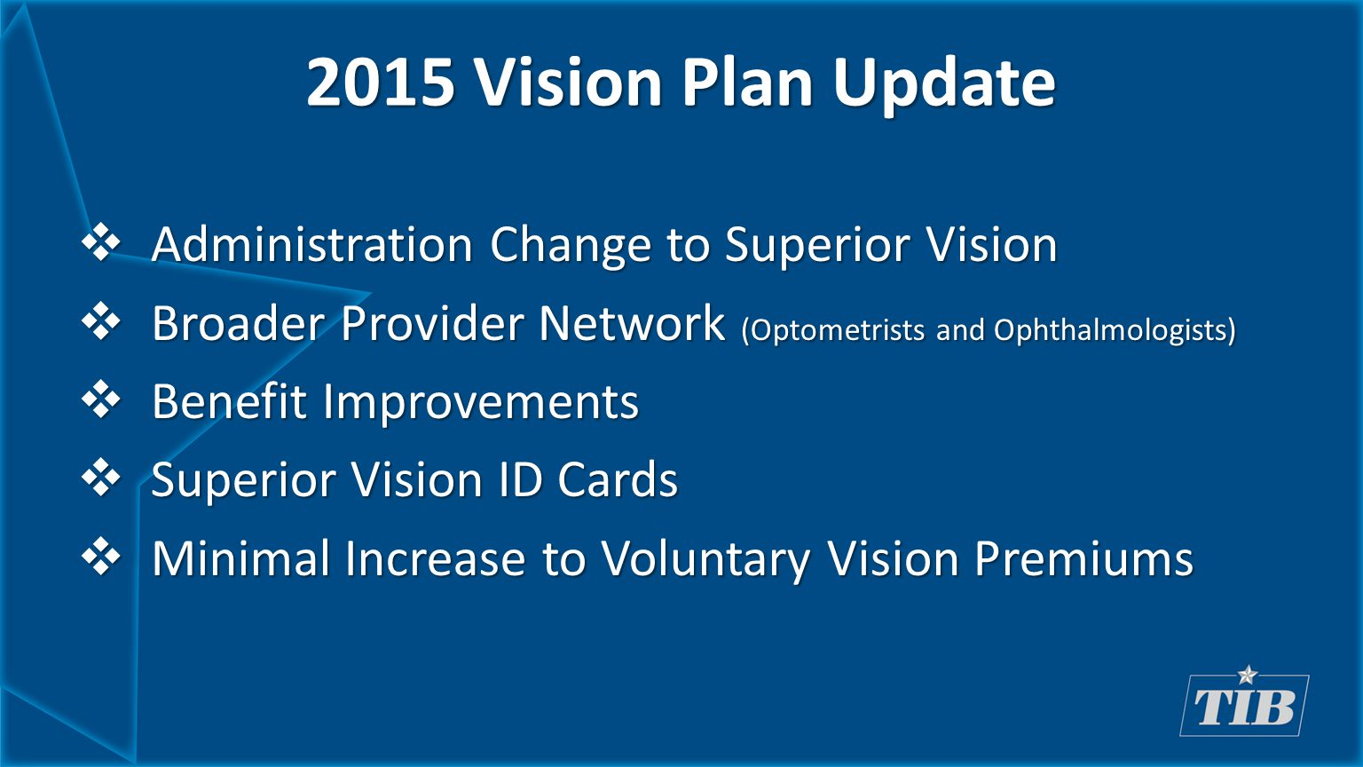 2015 Vision Plan Update  Administration Change to Superior Vision  Broader Provider Network (Optometrists and Ophthalmologists)  Benefit Improvements  Superior Vision ID Cards  Minimal Increase to Voluntary Vision Premiums